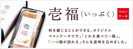 壱福(いっぷく) 和を感じることができる、オリジナルマロンケーキです。 「これを食べて一服」、「一つ福が訪れる」そんな意味を込めてりました
